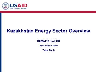Kazakhstan Energy Sector Overview REMAP 2 Kick Off November 8, 2010 Tetra Tech
