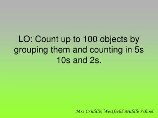 LO: Count up to 100 objects by grouping them and counting in 5s 10s and 2s.