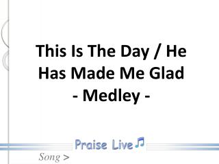 This Is The Day / He Has Made Me Glad  - Medley -