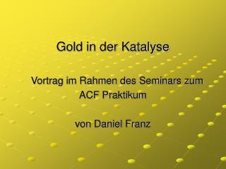 Gold in der Katalyse    Vortrag im Rahmen des Seminars zum  ACF Praktikum von Daniel Franz