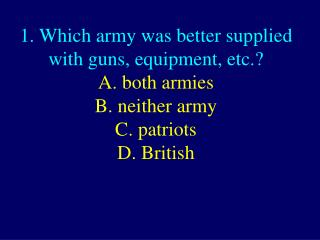1. Which army was better supplied with guns, equipment, etc.? D. British