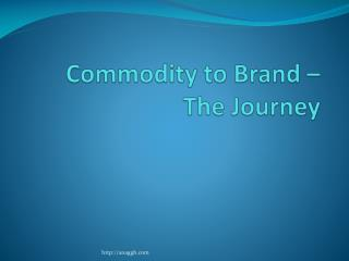 Commodity to Brand – The Journey
