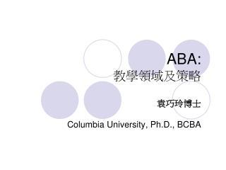 ABA: 教學領域及策略 袁巧玲博士 Columbia University, Ph.D., BCBA