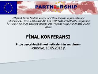 FİNAL KONFERANSI Proje gerçekleştirilmesi neticelerinin sunulması Pomoriye ,  18.0 5 .2012  y .