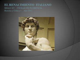 EL RENACIMIENTO  ITALIANO SIGLO XV  . CIUDAD DE FLORENCIA Historia y Critica 1  . Año 2011