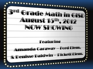 3 rd  Grade Math in GISD August 15 th , 2012 NOW SHOWING Featuring  Amanda Caraway – Ford Elem.