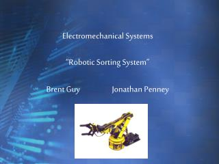 "Electromechanical Systems ""Robotic Sorting System"" Brent Guy		Jonathan Penney"