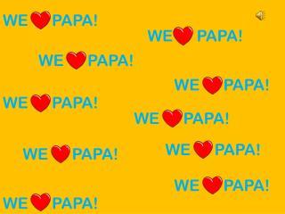 WE      PAPA!