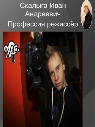 Скалыга  Иван Андреевич Профессия режиссёр