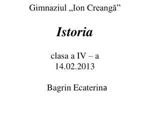 """Gi mnaziul """"Ion  C reangă"""" Istoria clasa a IV – a 14.02.2013  Bagrin Ecaterin a"""