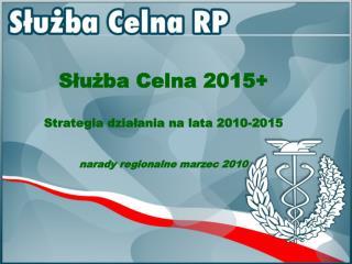 Służba Celna 2015+  Strategia działania na lata 2010-2015 narady regionalne marzec 2010