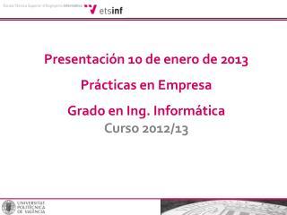 Presentación 10 de enero de 2013 Prácticas en Empresa Grado en Ing. Informática Curso 2012/13