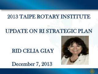 2013 TAIPE ROTARY INSTITUTE UPDATE ON RI  STRATEGIC PLAN RID  CELIA  GIAY December  7, 2013