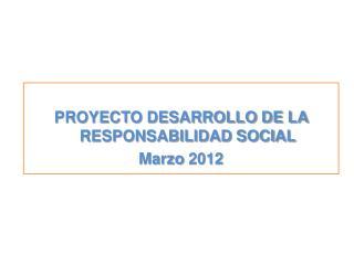 PROYECTO DESARROLLO DE LA RESPONSABILIDAD SOCIAL Marzo  2012