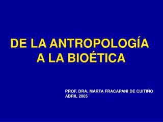 DE LA ANTROPOLOGÍA  A LA BIOÉTICA