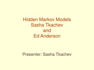 Hidden Markov Models Sasha Tkachev and Ed Anderson
