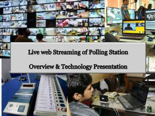 Live web Streaming of Polling Station  Overview & Technology Presentation