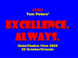 LONG  Tom Peters'  EXCELLENCE. ALWAYS. iGate/Chakra View 2008 02 October/Orlando