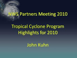 NWS Partners Meeting 2010 Tropical Cyclone Program Highlights for 2010 John Kuhn