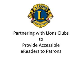 Partnering with Lions Clubs  to  Provide Accessible  eReaders to Patrons