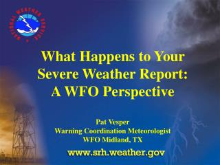 What Happens to Your  Severe Weather Report: A WFO Perspective  Pat Vesper Warning Coordination Meteorologist WFO Midlan