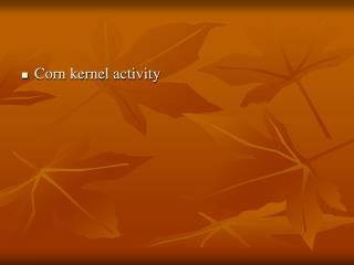 Corn kernel activity