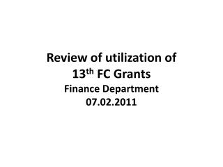 Review of utilization of  13 th  FC Grants Finance Department 07.02.2011