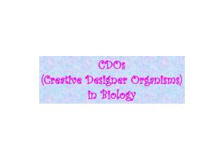 CDOs (Creative Designer Organisms) in Biology