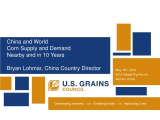 China and World Corn Supply and Demand Nearby and in 10 Years Bryan Lohmar, China Country Director