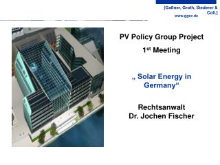 "PV Policy Group Project 1 st  Meeting  "" Solar Energy in Germany"" Rechtsanwalt Dr. Jochen Fischer"