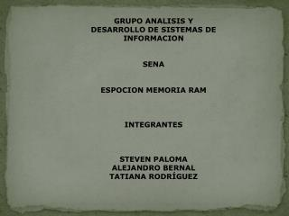 GRUPO ANALISIS Y DESARROLLO DE SISTEMAS DE INFORMACION SENA ESPOCION MEMORIA RAM INTEGRANTES