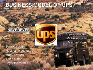 BUSINESS MODEL OF UPS GROUP 18 !  NEVEREVER  ! Ryan Detweiler Michelle Fisher  Michael Hines