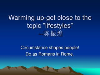 """Warming up-get close to the topic """"lifestyles""""  -- 陈振煌"""