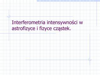 Interferometria intensywności w astrofizyce i fizyce cząstek.