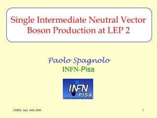 Single Intermediate Neutral Vector Boson Production at LEP 2 Paolo Spagnolo INFN- Pisa