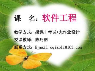 课  名 : 软件工程 教学方式:授课+考试 + 大作业设计 授课教师:陈巧丽 联系方式: E_mail:cqiaoli@163
