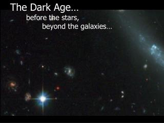 The Dark Age… before the stars,                beyond the galaxies…