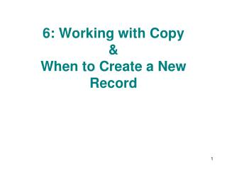 6: Working with Copy  &  When to Create a New Record