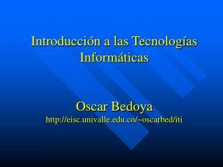 Introducción a las Tecnologías Informáticas Oscar Bedoya eisc.univalle.co/~oscarbed/iti