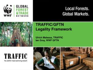 TRAFFIC/GFTN Legality Framework Ulrich Malessa, TRAFFIC Ian Gray, WWF GFTN