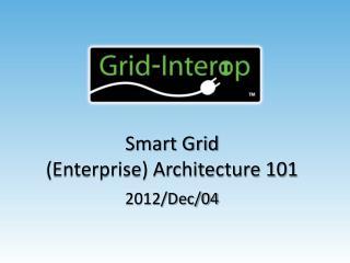 Smart Grid (Enterprise) Architecture 101 2012/Dec/04