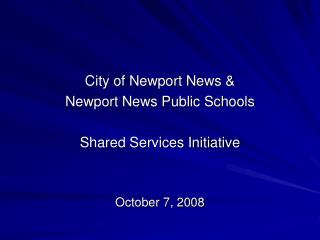 City of Newport News & Newport News Public Schools Shared Services Initiative October 7, 2008