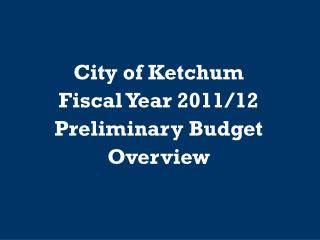 City of Ketchum Fiscal Year 2011/12 Preliminary Budget Overview