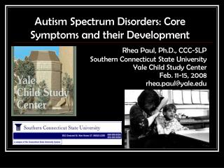 Autism Spectrum Disorders: Core Symptoms and their Development Rhea Paul, Ph.D., CCC-SLP