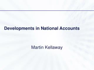 Developments in National Accounts Martin Kellaway
