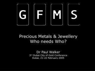 INDEPENDENT, INFORMED & INTERNATIONAL GFMS Limited – Precious Metals - Paul Walker CEO