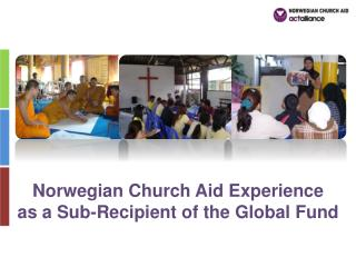 Norwegian Church Aid Experience  as a Sub-Recipient of the Global Fund