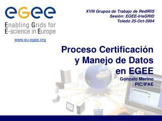 Proceso Certificación  y Manejo de Datos  en EGEE Gonzalo Merino PIC/IFAE