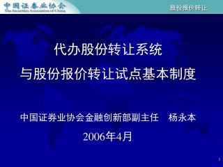 代办股份转让系统 与股份报价转让试点基本制度 中国证券业协会金融创新部副主任    杨永本 2006 年 4 月