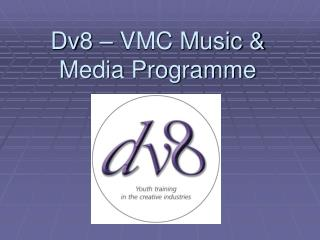 Dv8 � VMC Music & Media Programme